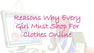 Reasons Why Every Girl Must Shop For Clothes Online