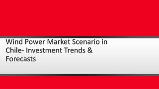 Wind Power Market Scenario in Chile- Investment Trends & Forecasts