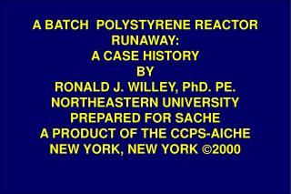 A BATCH  POLYSTYRENE REACTOR RUNAWAY: A CASE HISTORY BY RONALD J. WILLEY, PhD. PE. NORTHEASTERN UNIVERSITY PREPARED FOR