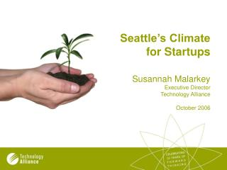 Seattle s Climate for Startups    Susannah Malarkey Executive Director Technology Alliance  October 2006
