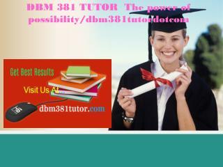 DBM 381 TUTOR  The power of possibility/dbm381tutordotcom