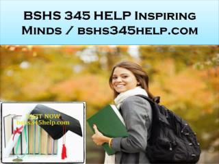 BSHS 345 HELP Inspiring Minds / bshs345help.com