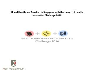 IT and Healthcare Turn Fun in Singapore with the Launch of Health Innovation Challenge 2016 : Ken Research