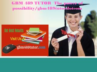 GBM 489 TUTOR  The power of possibility/gbm489tutordotcom