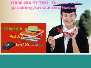HRM 326 TUTOR  The power of possibility/hrm326tutordotcom