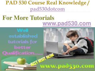 PAD 530 Course Real Knowledge / pad530dotcom