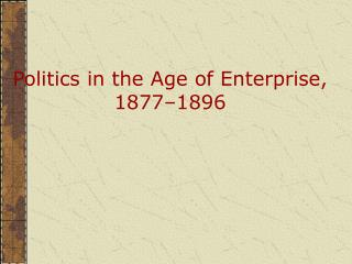Politics in the Age of Enterprise, 1877 1896