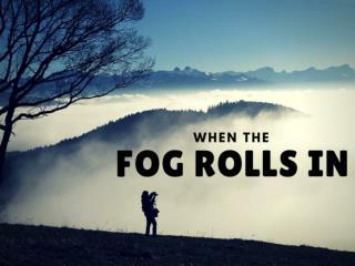 When the fog rolls in