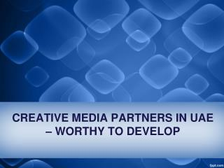 CREATIVE MEDIA PARTNERS IN UAE – WORTHY TO DEVELOP