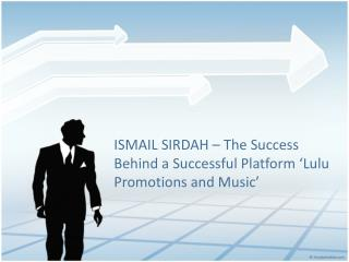 ISMAIL SIRDAH � The Success Behind a Successful Platform �Lulu Promotions and Music�