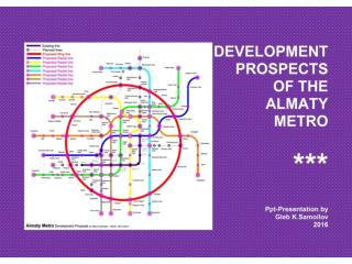 DEVELOPMENT PROSPECTS OF THE ALMATY METRO / Ppt-Presentation by Gleb K.Samoilov. – Almaty, 2016. – 47 p.