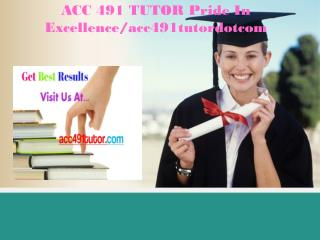 ACC 491 TUTOR Pride In Excellence/acc491tutordotcom