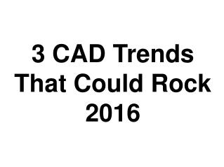 3 CAD Trends That Could Rock 2016