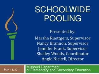 Schoolwide  Pooling  Presented by:    Marsha Ruettgers, Supervisor Nancy Brannon, Supervisor Jennifer Frank, Supervisor