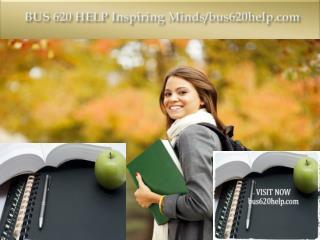 BUS 620 HELP Inspiring Minds/bus620help.com