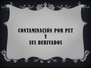 CONTAMINACI N POR PET Y SUS DERIVADOS