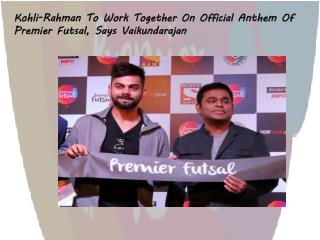 Kohli-Rahman To Work Together On Official Anthem Of Premier Futsal, Says Vaikundarajan
