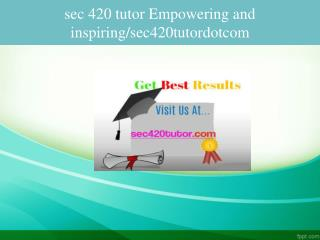 sec 420 tutor Empowering and inspiring/sec420tutordotcom