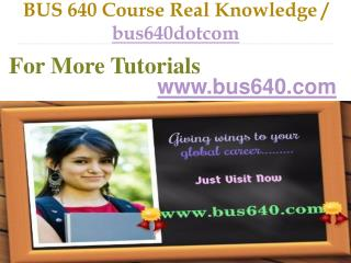 BUS 640 Course Real Knowledge / bus640dotcom