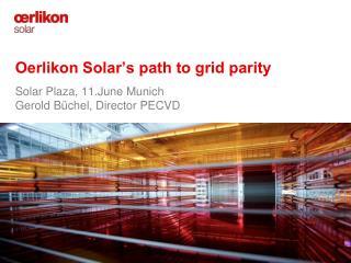 Oerlikon Solar s path to grid parity    Solar Plaza, 11.June Munich  Gerold B chel, Director PECVD