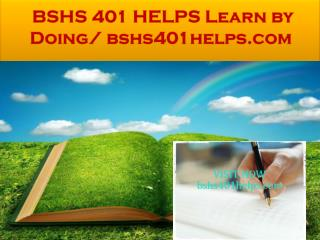 BSHS 401 HELPS Learn by Doing/ bshs401helps.com