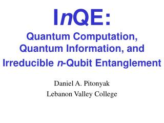 InQE:  Quantum Computation,  Quantum Information, and Irreducible n-Qubit Entanglement