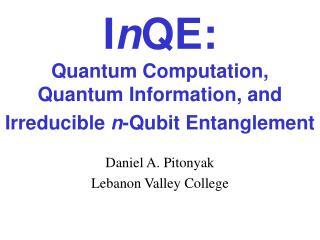 InQE:  Quantum Computation,  Quantum Information, and Irreducible n-Qubit Entanglement