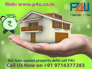 Get loan against property delhi call p4u on 9716377283