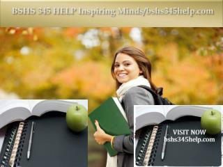 BSHS 345 HELP Inspiring Minds/bshs345help.com