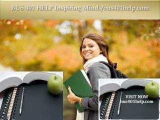 BUS 401 HELP Inspiring Minds/bus401help.com