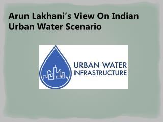 Arun Lakhani's View On Indian Urban Water Scenario