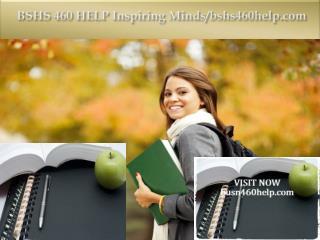 BSHS 460 HELP Inspiring Minds/bshs460help.com
