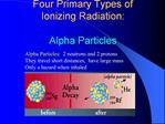 Alpha Particles:  2 neutrons and 2 protons They travel short distances,  have large mass Only a hazard when inhaled