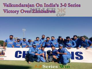 Vaikundarajan On India�s 3-0 Series Victory Over Zimbabwe