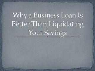 Why a Business Loan Is Better Than Liquidating Your Savings