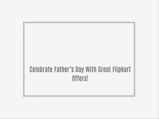 Celebrate Father's Day With Great Flipkart Offers!