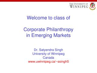 Welcome to class of  Corporate Philanthropy in Emerging Markets   Dr. Satyendra Singh University of Winnipeg Canada uwin