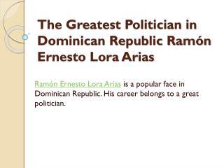The Greatest Politician in Dominican Republic Ramón Ernesto Lora Arias