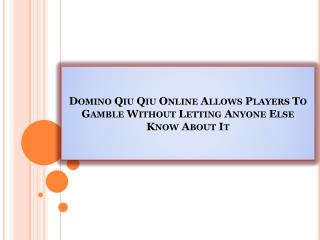Domino Qiu Qiu Online Allows Players To Gamble Without Letting Anyone Else Know About It