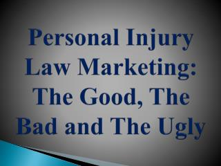 Personal Injury Law Marketing: The Good, The Bad and The Ugly