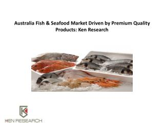 Australia Fish & Seafood Market Driven by Premium Quality Products: Ken Research
