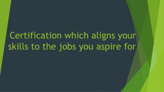 Certification which aligns your skills to the jobs you aspire for