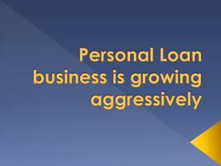 Personal Loan business is growing aggressively