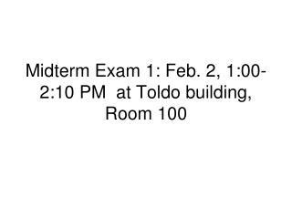 Midterm Exam 1: Feb. 2, 1:00-2:10 PM  at Toldo building, Room 100