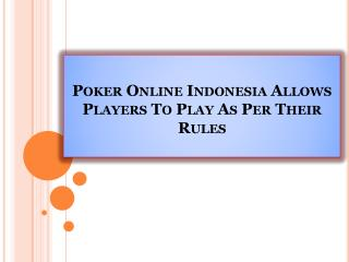 Poker Online Indonesia Allows Players To Play As Per Their Rules
