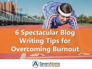 6 Spectacular Blog Writing Tips for Overcoming Burnout