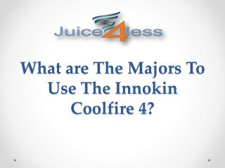 What are The Majors To Use The Innokin Coolfire 4?