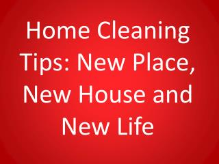 Home Cleaning Tips: New Place, New House and New Life