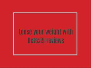 Loose your weight with Detoxi5 reviews