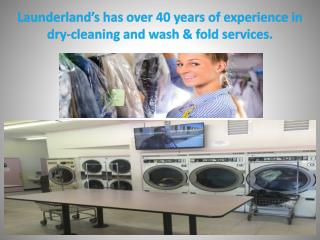 Launderland's has over 40 years of experience in dry-cleaning and wash & fold services.